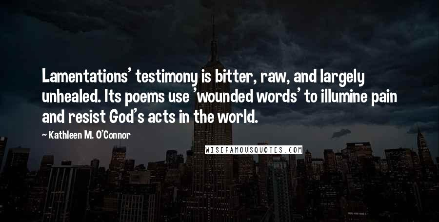 Kathleen M. O'Connor quotes: Lamentations' testimony is bitter, raw, and largely unhealed. Its poems use 'wounded words' to illumine pain and resist God's acts in the world.