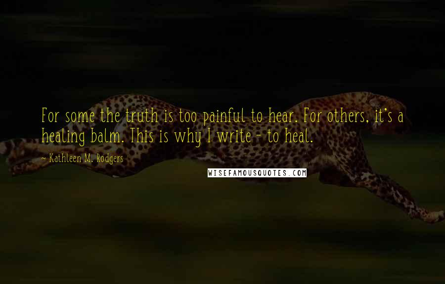 Kathleen M. Rodgers quotes: For some the truth is too painful to hear. For others, it's a healing balm. This is why I write - to heal.