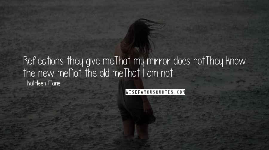 Kathleen Marie quotes: Reflections they give meThat my mirror does notThey know the new meNot the old meThat I am not