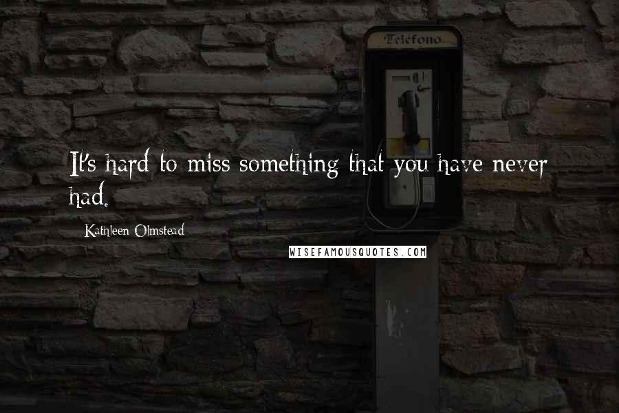 Kathleen Olmstead quotes: It's hard to miss something that you have never had.