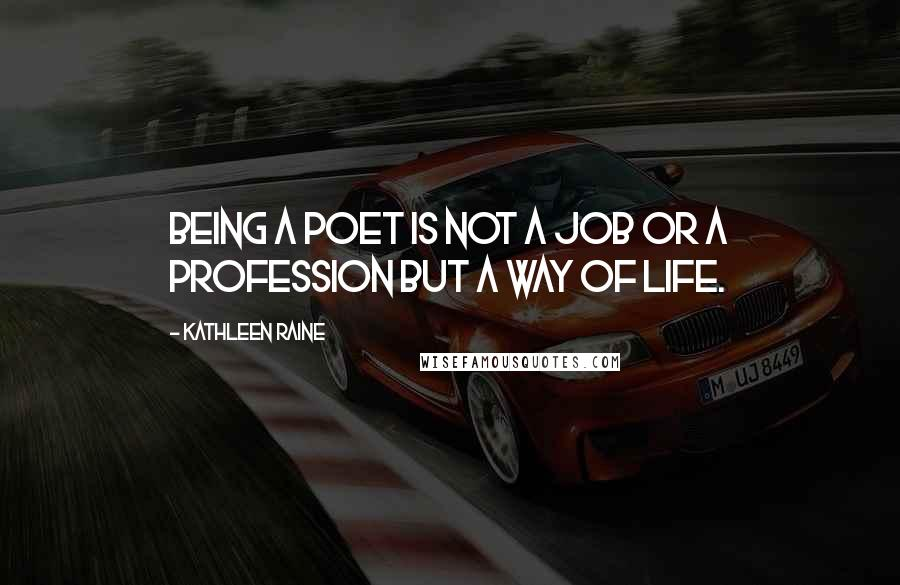 Kathleen Raine quotes: Being a poet is not a job or a profession but a way of life.