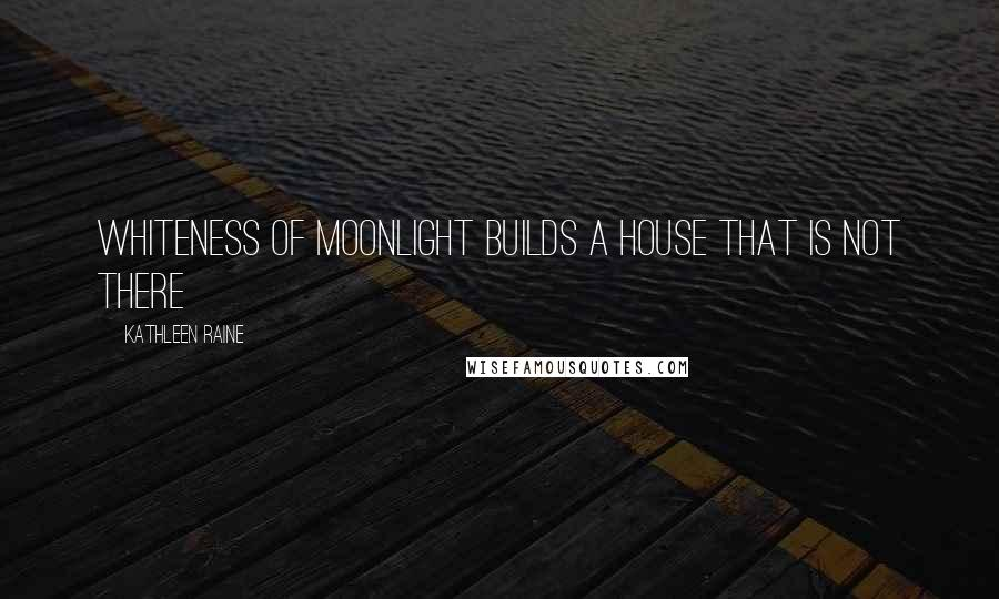 Kathleen Raine quotes: Whiteness of moonlight builds a house that is not there