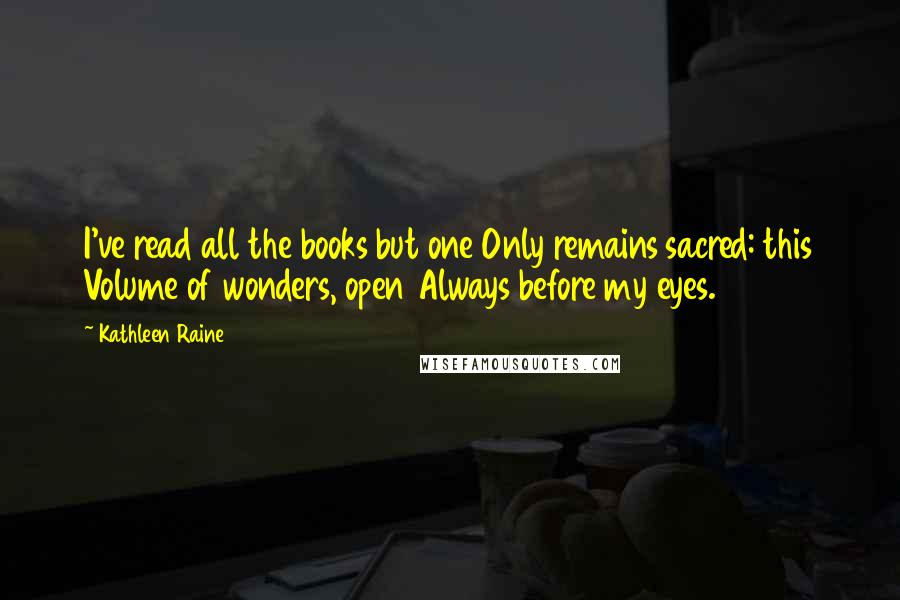 Kathleen Raine quotes: I've read all the books but one Only remains sacred: this Volume of wonders, open Always before my eyes.