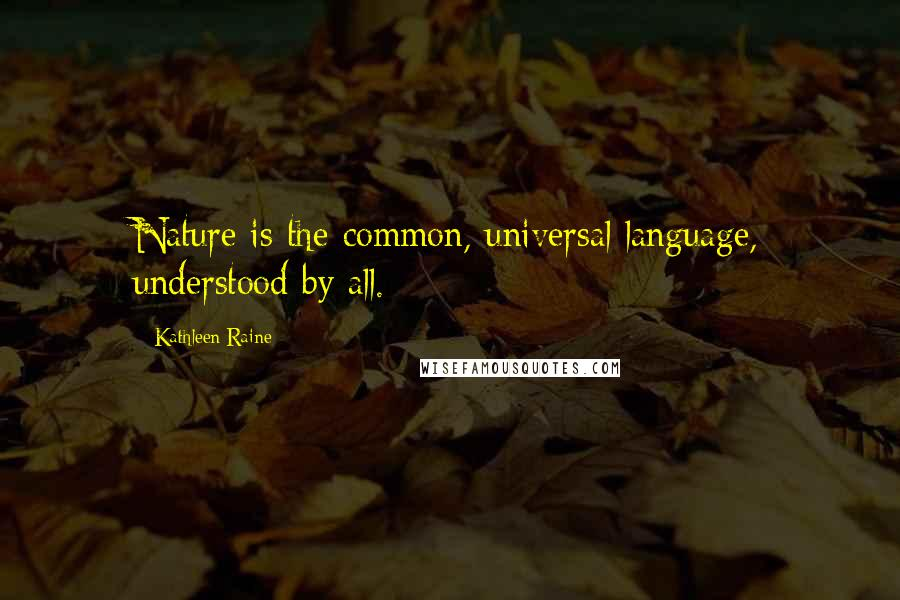 Kathleen Raine quotes: Nature is the common, universal language, understood by all.