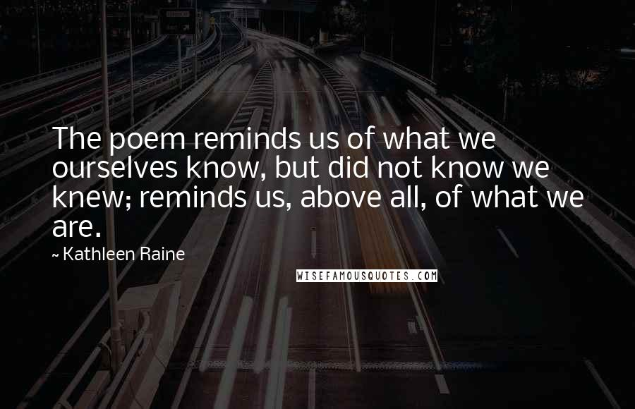 Kathleen Raine quotes: The poem reminds us of what we ourselves know, but did not know we knew; reminds us, above all, of what we are.
