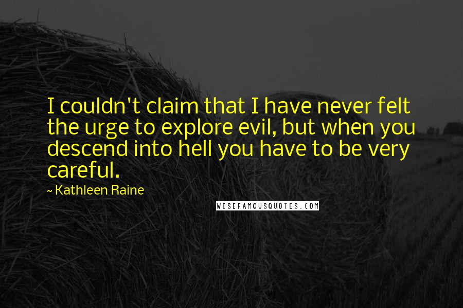 Kathleen Raine quotes: I couldn't claim that I have never felt the urge to explore evil, but when you descend into hell you have to be very careful.
