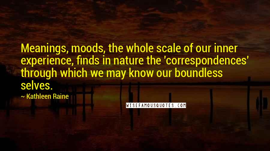 Kathleen Raine quotes: Meanings, moods, the whole scale of our inner experience, finds in nature the 'correspondences' through which we may know our boundless selves.