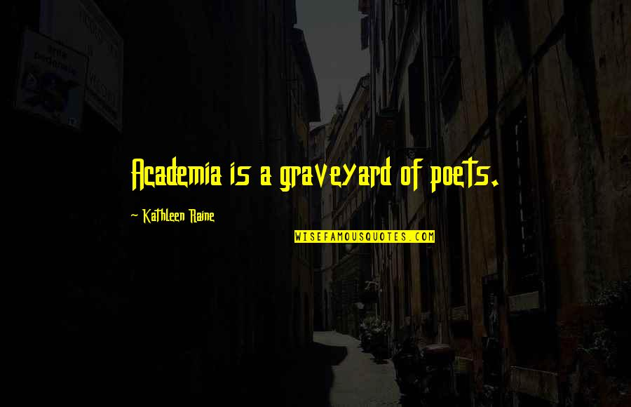 Kathleen Raine Quotes By Kathleen Raine: Academia is a graveyard of poets.
