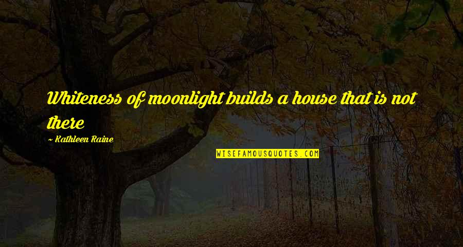 Kathleen Raine Quotes By Kathleen Raine: Whiteness of moonlight builds a house that is