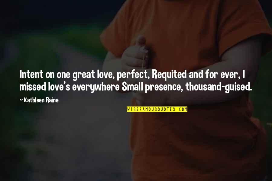 Kathleen Raine Quotes By Kathleen Raine: Intent on one great love, perfect, Requited and