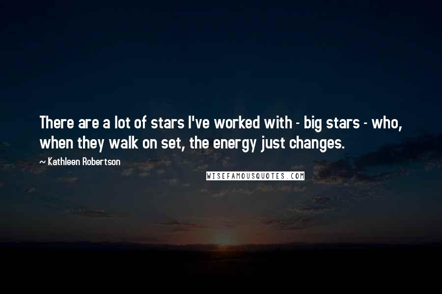 Kathleen Robertson quotes: There are a lot of stars I've worked with - big stars - who, when they walk on set, the energy just changes.