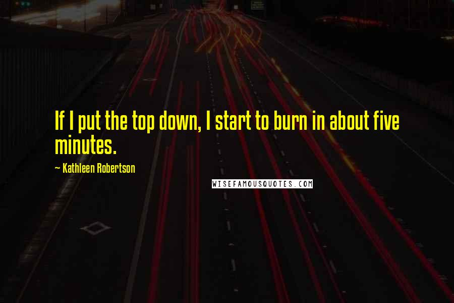 Kathleen Robertson quotes: If I put the top down, I start to burn in about five minutes.