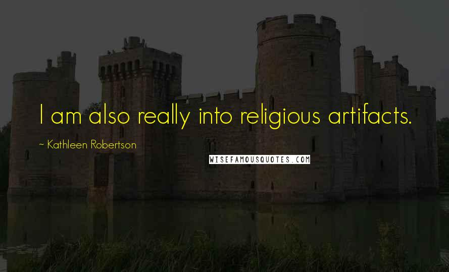 Kathleen Robertson quotes: I am also really into religious artifacts.