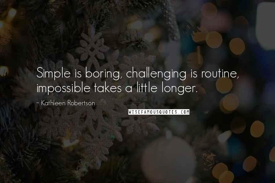Kathleen Robertson quotes: Simple is boring, challenging is routine, impossible takes a little longer.