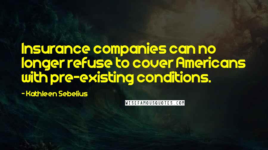 Kathleen Sebelius quotes: Insurance companies can no longer refuse to cover Americans with pre-existing conditions.