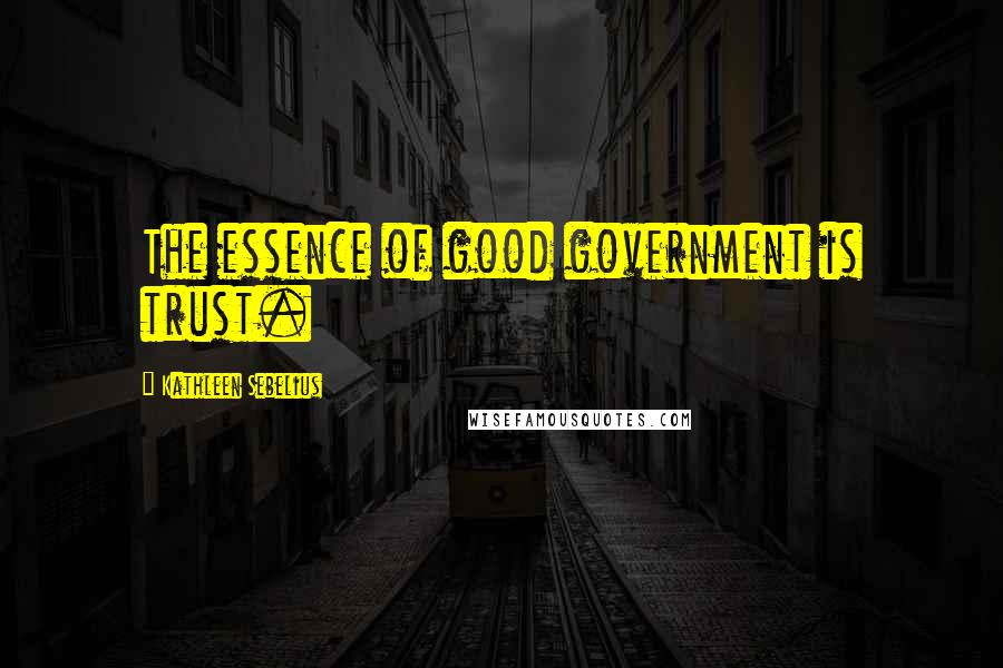 Kathleen Sebelius quotes: The essence of good government is trust.