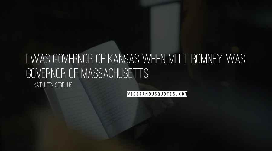 Kathleen Sebelius quotes: I was governor of Kansas when Mitt Romney was governor of Massachusetts.