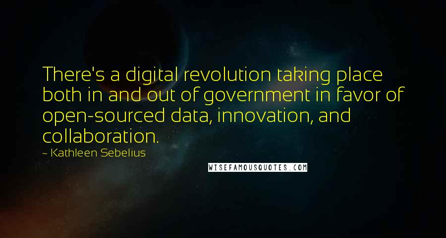 Kathleen Sebelius quotes: There's a digital revolution taking place both in and out of government in favor of open-sourced data, innovation, and collaboration.