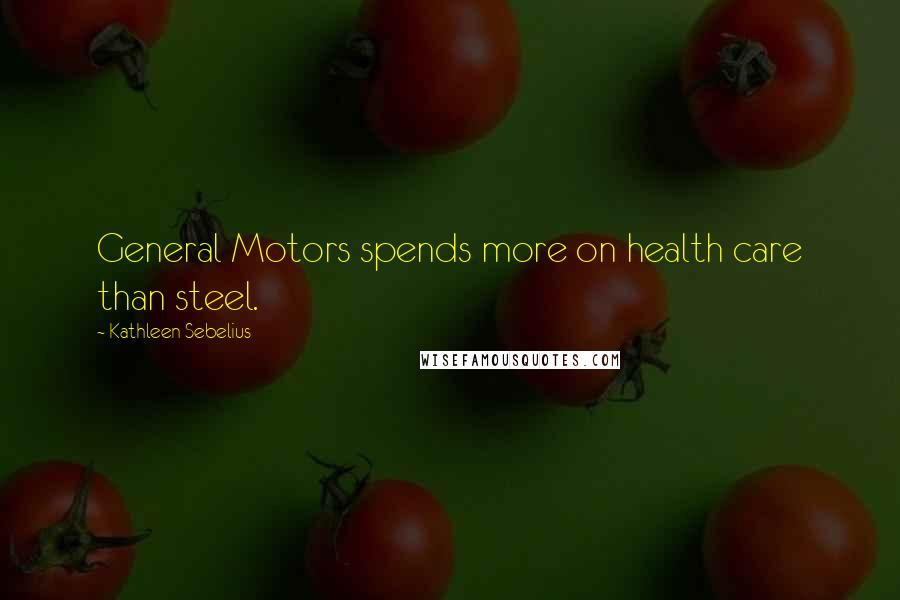 Kathleen Sebelius quotes: General Motors spends more on health care than steel.