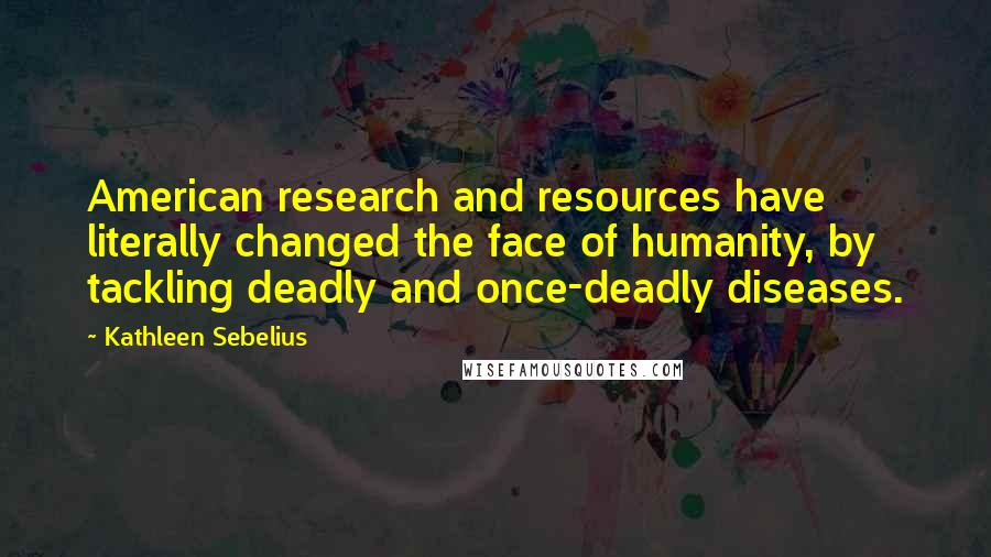 Kathleen Sebelius quotes: American research and resources have literally changed the face of humanity, by tackling deadly and once-deadly diseases.