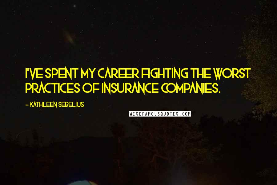 Kathleen Sebelius quotes: I've spent my career fighting the worst practices of insurance companies.