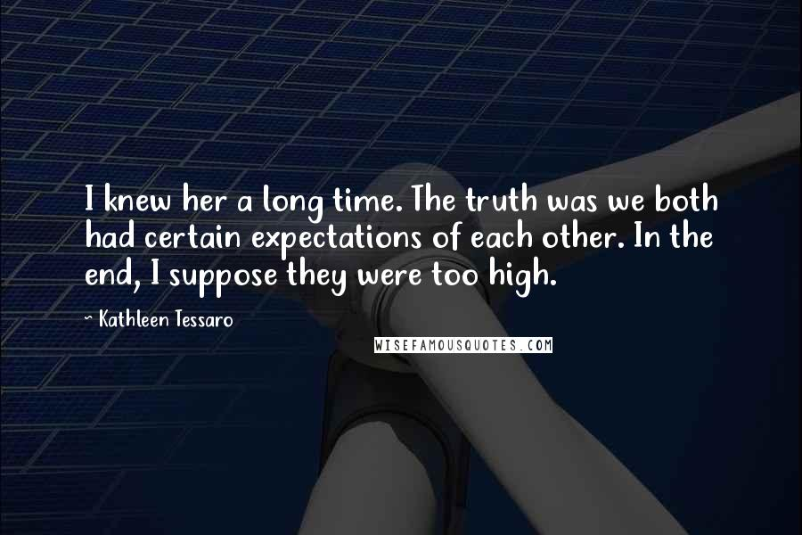 Kathleen Tessaro quotes: I knew her a long time. The truth was we both had certain expectations of each other. In the end, I suppose they were too high.