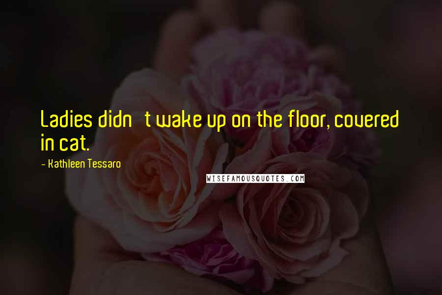 Kathleen Tessaro quotes: Ladies didn't wake up on the floor, covered in cat.