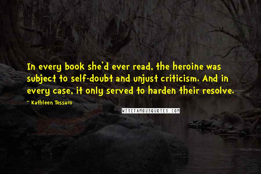 Kathleen Tessaro quotes: In every book she'd ever read, the heroine was subject to self-doubt and unjust criticism. And in every case, it only served to harden their resolve.