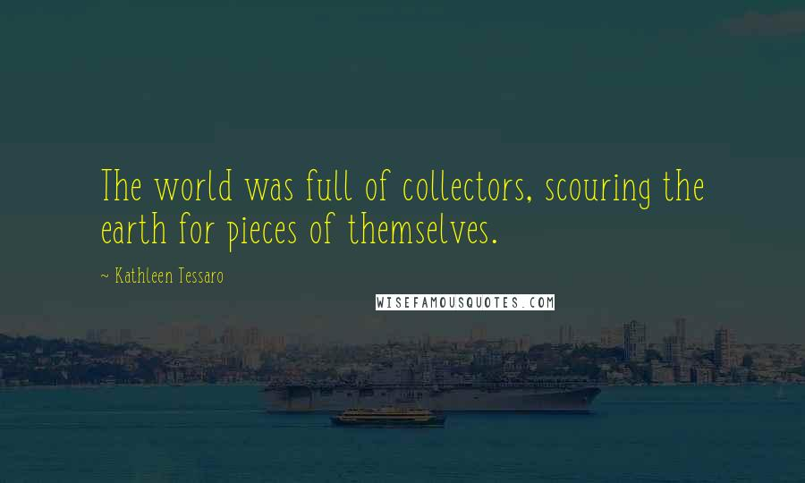 Kathleen Tessaro quotes: The world was full of collectors, scouring the earth for pieces of themselves.