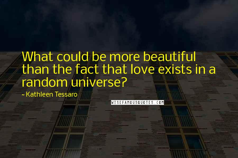 Kathleen Tessaro quotes: What could be more beautiful than the fact that love exists in a random universe?