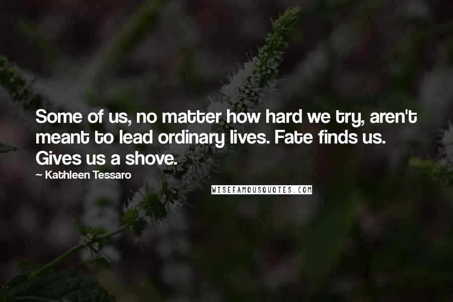 Kathleen Tessaro quotes: Some of us, no matter how hard we try, aren't meant to lead ordinary lives. Fate finds us. Gives us a shove.