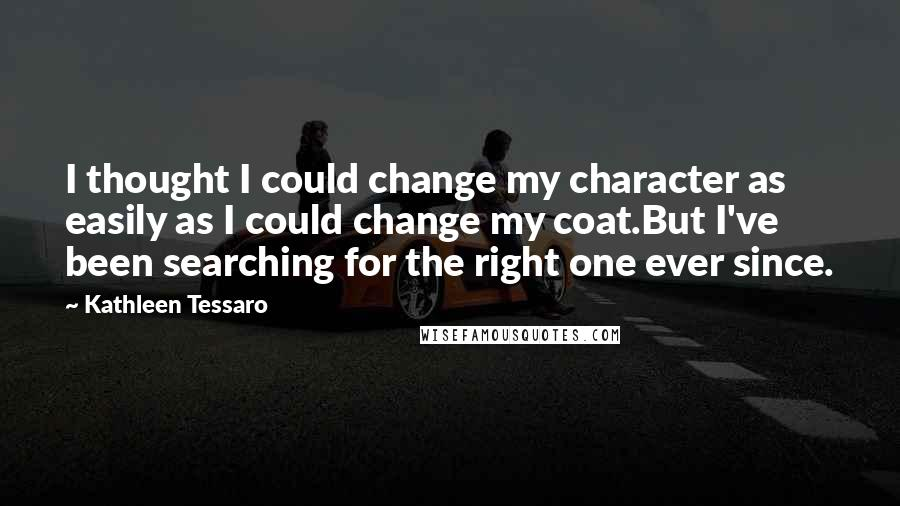 Kathleen Tessaro quotes: I thought I could change my character as easily as I could change my coat.But I've been searching for the right one ever since.