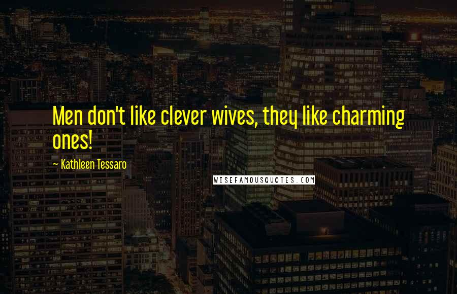 Kathleen Tessaro quotes: Men don't like clever wives, they like charming ones!