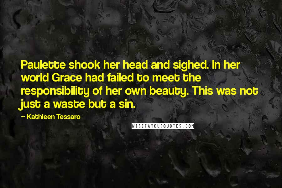 Kathleen Tessaro quotes: Paulette shook her head and sighed. In her world Grace had failed to meet the responsibility of her own beauty. This was not just a waste but a sin.