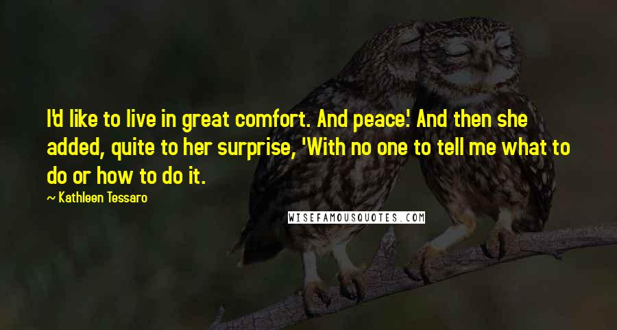 Kathleen Tessaro quotes: I'd like to live in great comfort. And peace.' And then she added, quite to her surprise, 'With no one to tell me what to do or how to do
