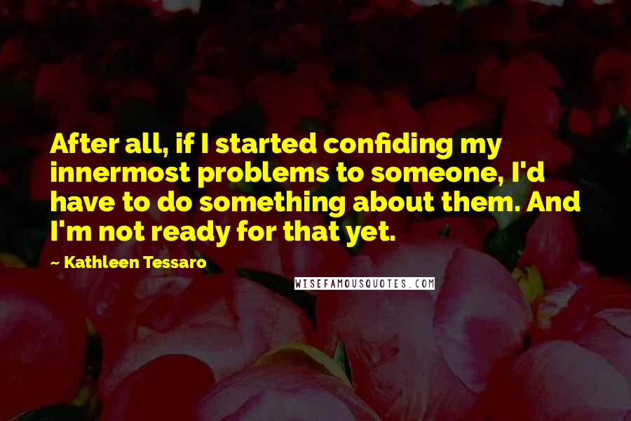 Kathleen Tessaro quotes: After all, if I started confiding my innermost problems to someone, I'd have to do something about them. And I'm not ready for that yet.