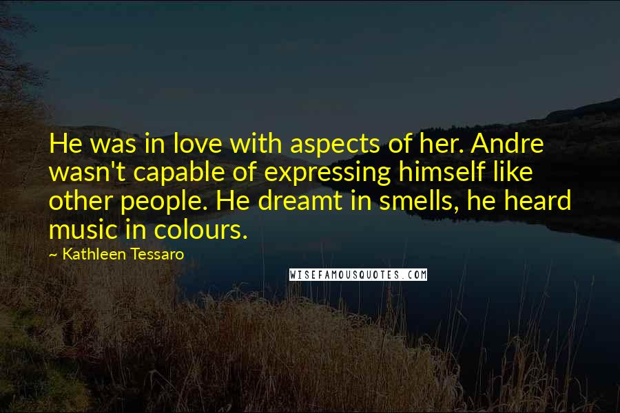 Kathleen Tessaro quotes: He was in love with aspects of her. Andre wasn't capable of expressing himself like other people. He dreamt in smells, he heard music in colours.