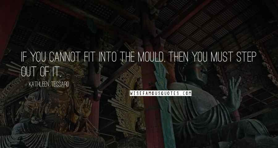 Kathleen Tessaro quotes: If you cannot fit into the mould, then you must step out of it,