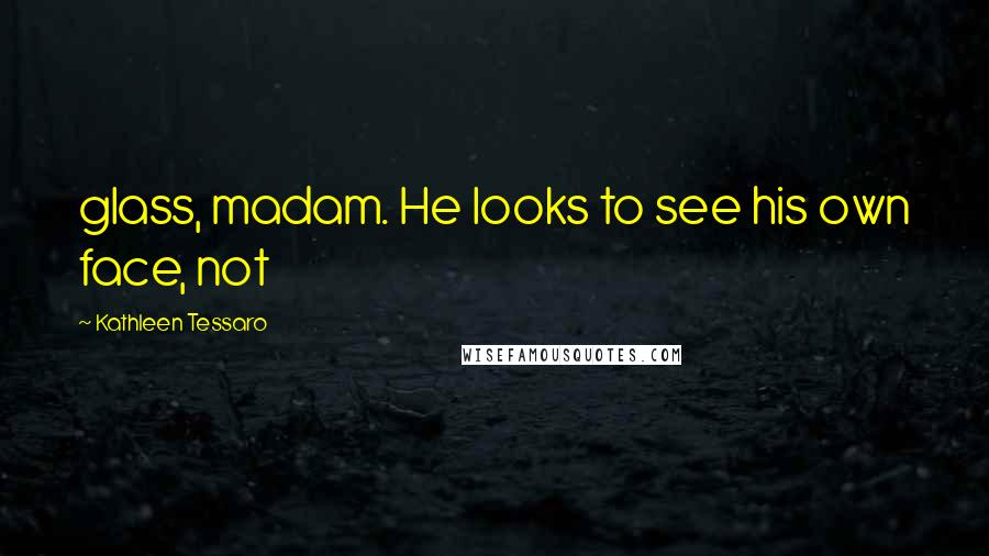 Kathleen Tessaro quotes: glass, madam. He looks to see his own face, not