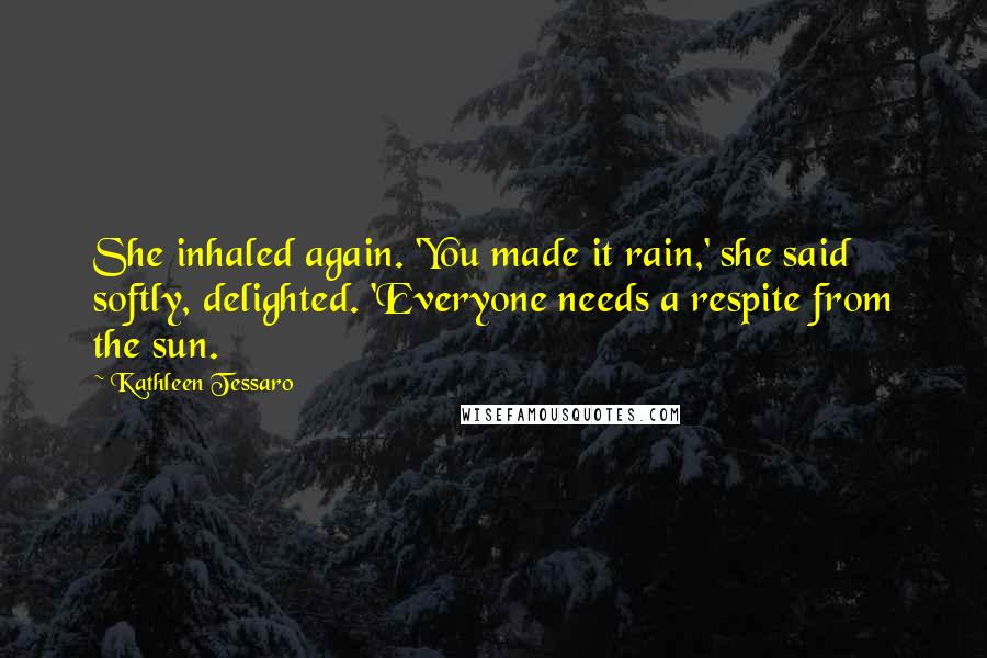 Kathleen Tessaro quotes: She inhaled again. 'You made it rain,' she said softly, delighted. 'Everyone needs a respite from the sun.