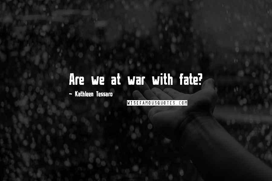 Kathleen Tessaro quotes: Are we at war with fate?