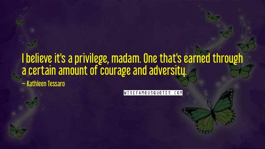 Kathleen Tessaro quotes: I believe it's a privilege, madam. One that's earned through a certain amount of courage and adversity.