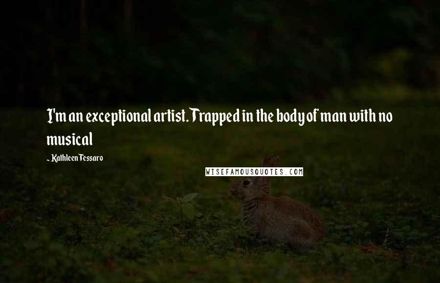 Kathleen Tessaro quotes: I'm an exceptional artist. Trapped in the body of man with no musical