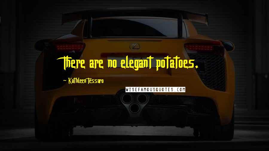 Kathleen Tessaro quotes: There are no elegant potatoes.
