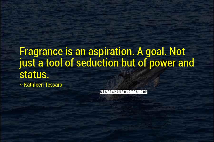 Kathleen Tessaro quotes: Fragrance is an aspiration. A goal. Not just a tool of seduction but of power and status.