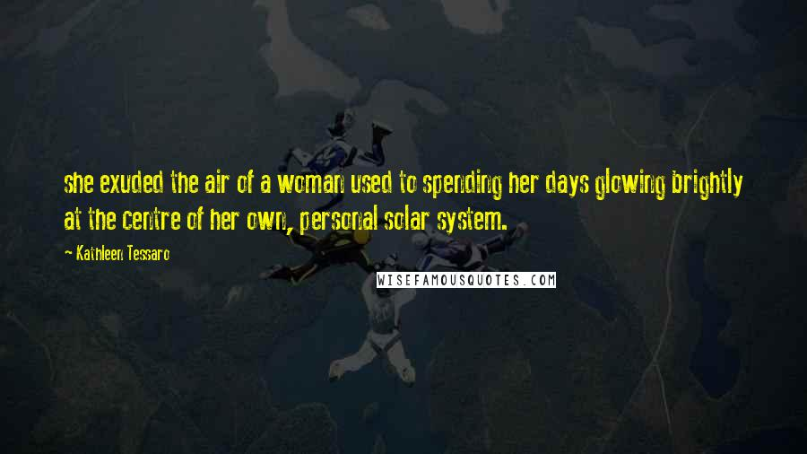 Kathleen Tessaro quotes: she exuded the air of a woman used to spending her days glowing brightly at the centre of her own, personal solar system.