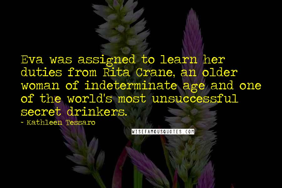 Kathleen Tessaro quotes: Eva was assigned to learn her duties from Rita Crane, an older woman of indeterminate age and one of the world's most unsuccessful secret drinkers.