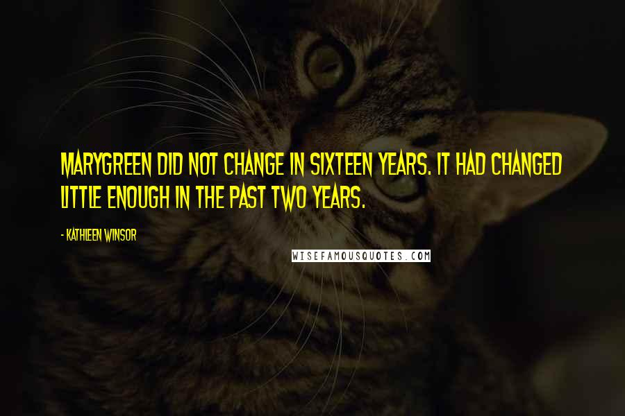 Kathleen Winsor quotes: Marygreen did not change in sixteen years. It had changed little enough in the past two years.