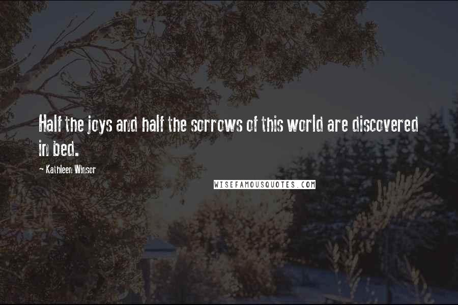 Kathleen Winsor quotes: Half the joys and half the sorrows of this world are discovered in bed.