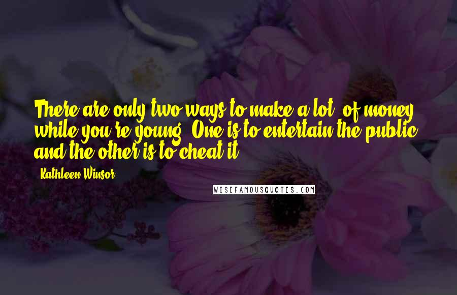 Kathleen Winsor quotes: There are only two ways to make a lot [of money] while you're young: One is to entertain the public; and the other is to cheat it.